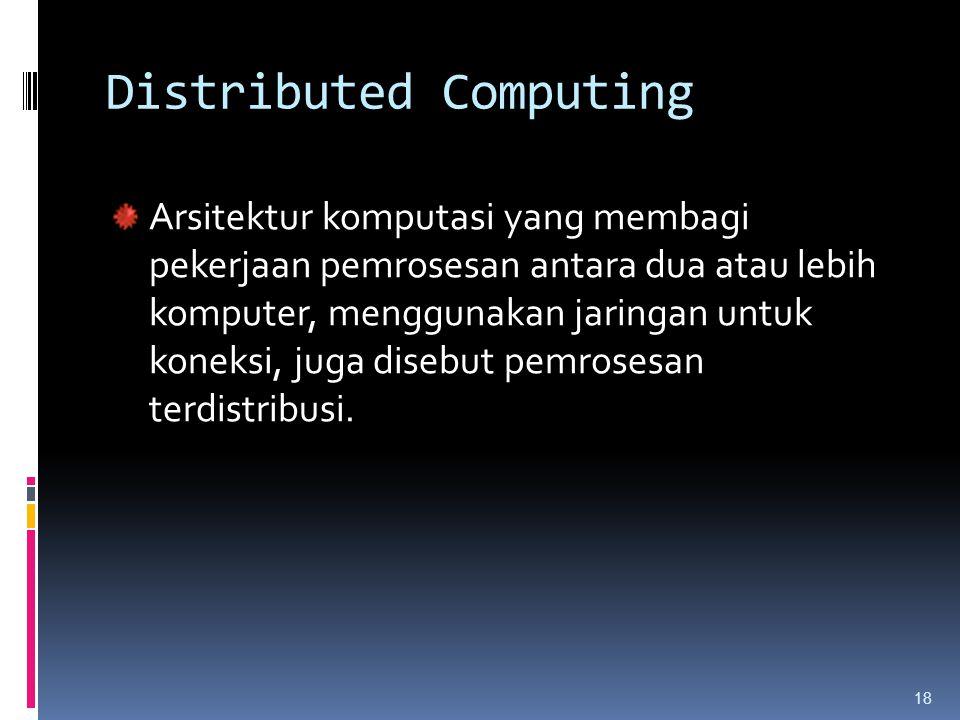 18 Distributed Computing Arsitektur komputasi yang membagi pekerjaan pemrosesan antara dua atau lebih komputer, menggunakan jaringan untuk koneksi, ju