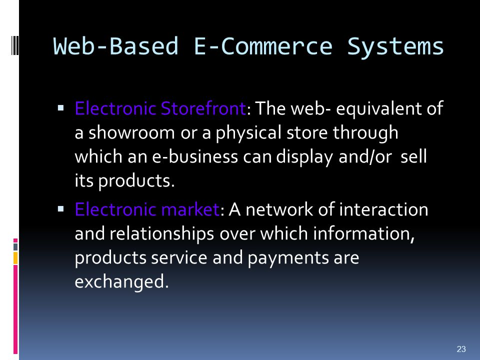 23 Web-Based E-Commerce Systems  Electronic Storefront: The web- equivalent of a showroom or a physical store through which an e-business can display