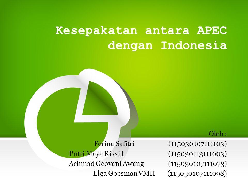 Kesepakatan antara APEC dengan Indonesia Oleh : Ferina Safitri (115030107111103) Putri Maya Risxi I (115030113111003) Achmad Geovani Awang(115030107111073) Elga Goesman VMH(115030107111098)