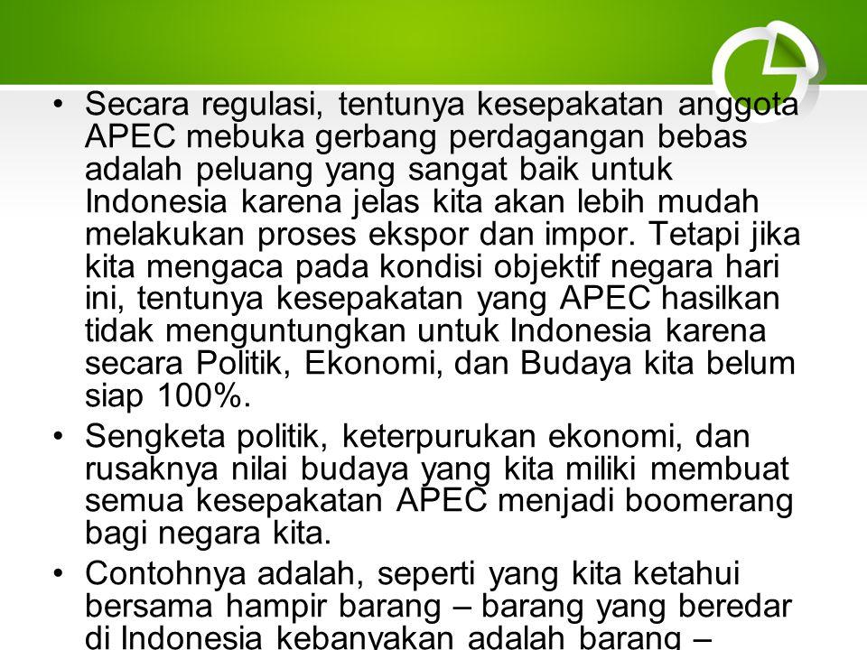 Secara regulasi, tentunya kesepakatan anggota APEC mebuka gerbang perdagangan bebas adalah peluang yang sangat baik untuk Indonesia karena jelas kita akan lebih mudah melakukan proses ekspor dan impor.