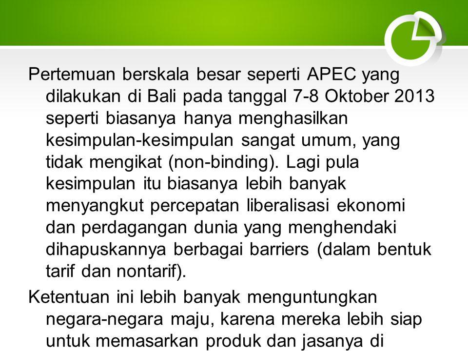 Pertemuan berskala besar seperti APEC yang dilakukan di Bali pada tanggal 7-8 Oktober 2013 seperti biasanya hanya menghasilkan kesimpulan-kesimpulan sangat umum, yang tidak mengikat (non-binding).