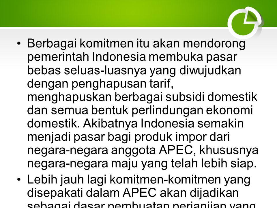 Berbagai komitmen itu akan mendorong pemerintah Indonesia membuka pasar bebas seluas-luasnya yang diwujudkan dengan penghapusan tarif, menghapuskan berbagai subsidi domestik dan semua bentuk perlindungan ekonomi domestik.