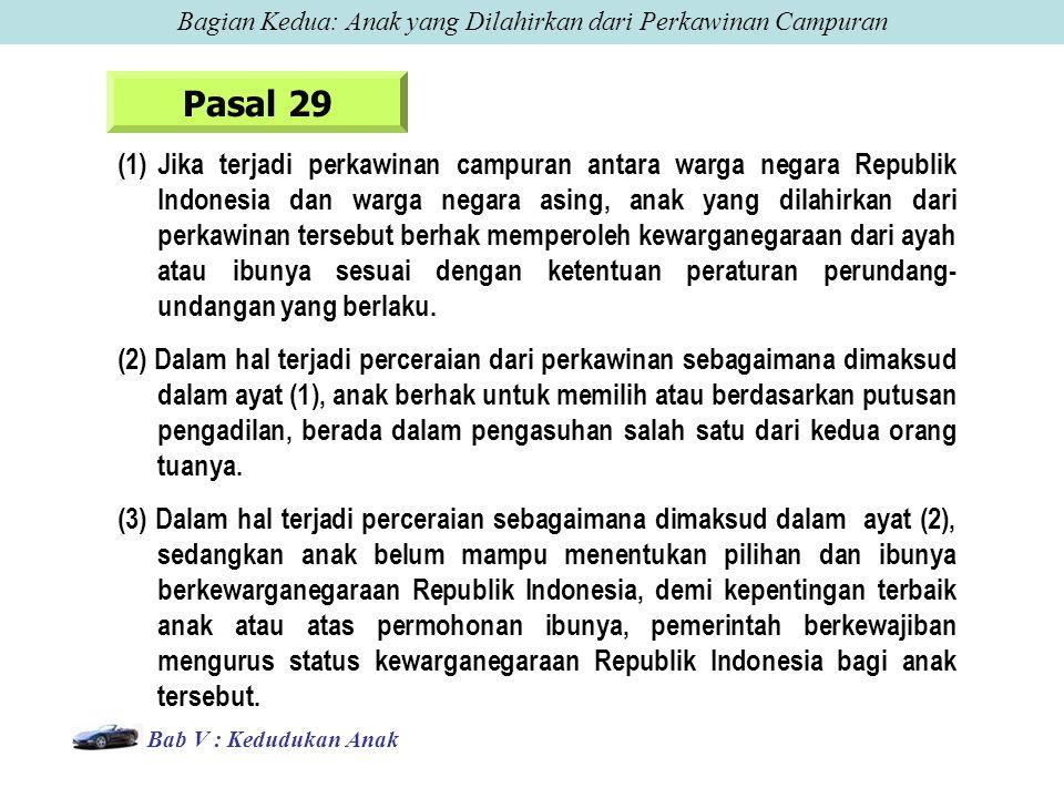 Pasal 29 (1)Jika terjadi perkawinan campuran antara warga negara Republik Indonesia dan warga negara asing, anak yang dilahirkan dari perkawinan tersebut berhak memperoleh kewarganegaraan dari ayah atau ibunya sesuai dengan ketentuan peraturan perundang- undangan yang berlaku.