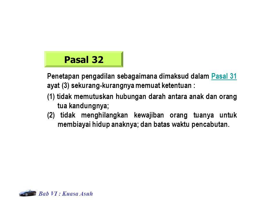 Pasal 32 (1) tidak memutuskan hubungan darah antara anak dan orang tua kandungnya; (2) tidak menghilangkan kewajiban orang tuanya untuk membiayai hidup anaknya; dan batas waktu pencabutan.