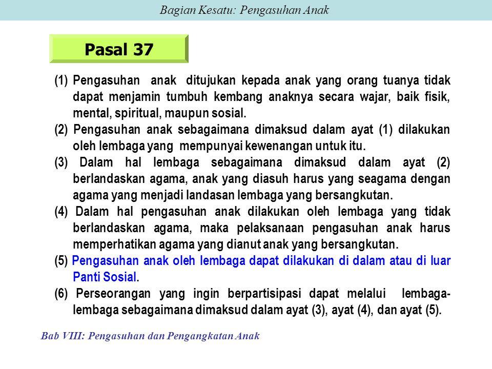 Pasal 37 (1) Pengasuhan anak ditujukan kepada anak yang orang tuanya tidak dapat menjamin tumbuh kembang anaknya secara wajar, baik fisik, mental, spiritual, maupun sosial.