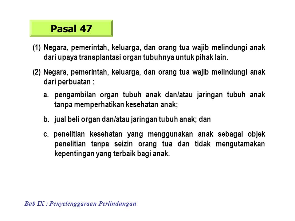 Pasal 47 (1)Negara, pemerintah, keluarga, dan orang tua wajib melindungi anak dari upaya transplantasi organ tubuhnya untuk pihak lain.