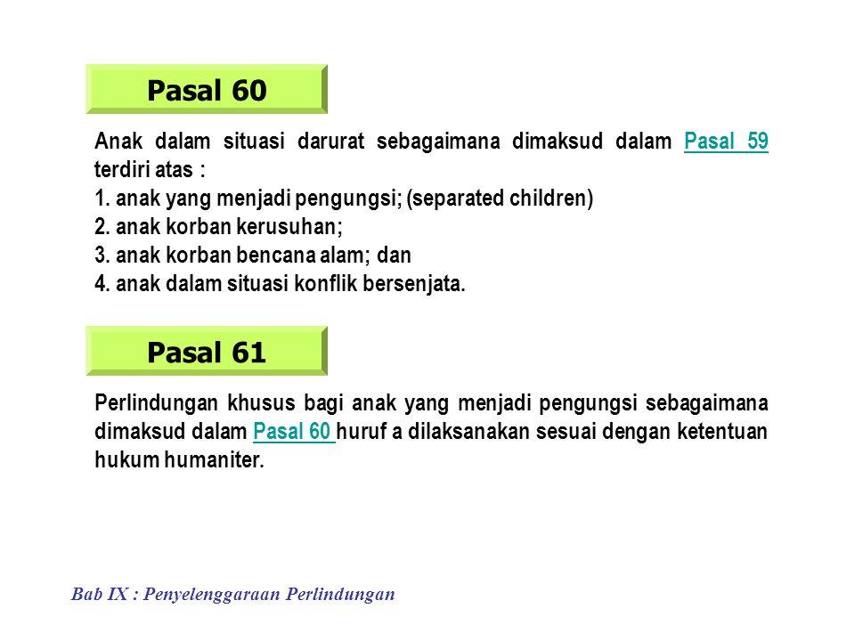 Pasal 60 Anak dalam situasi darurat sebagaimana dimaksud dalam Pasal 59 terdiri atas :Pasal 59 Pasal 61 Perlindungan khusus bagi anak yang menjadi pengungsi sebagaimana dimaksud dalam Pasal 60 huruf a dilaksanakan sesuai dengan ketentuan hukum humaniter.Pasal 60 1.