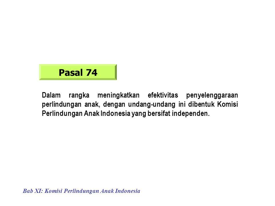 Bab XI: Komisi Perlindungan Anak Indonesia Pasal 74 Dalam rangka meningkatkan efektivitas penyelenggaraan perlindungan anak, dengan undang-undang ini dibentuk Komisi Perlindungan Anak Indonesia yang bersifat independen.