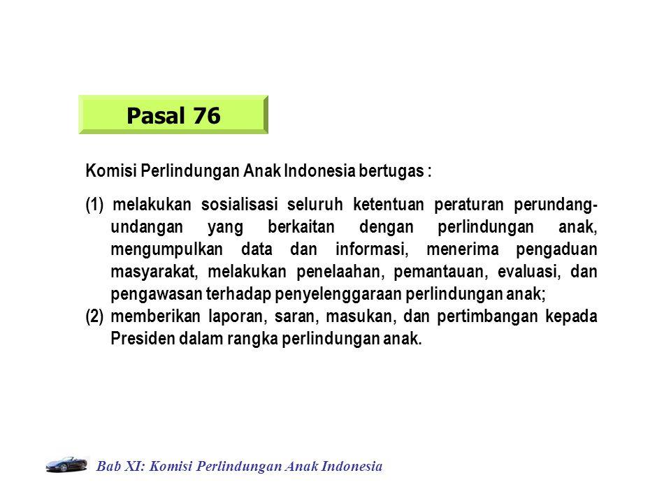 Bab XI: Komisi Perlindungan Anak Indonesia Pasal 76 Komisi Perlindungan Anak Indonesia bertugas : (1) melakukan sosialisasi seluruh ketentuan peraturan perundang- undangan yang berkaitan dengan perlindungan anak, mengumpulkan data dan informasi, menerima pengaduan masyarakat, melakukan penelaahan, pemantauan, evaluasi, dan pengawasan terhadap penyelenggaraan perlindungan anak; (2) memberikan laporan, saran, masukan, dan pertimbangan kepada Presiden dalam rangka perlindungan anak.