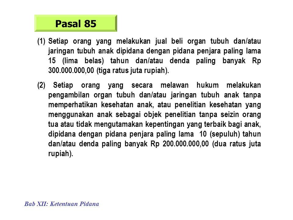 Bab XII: Ketentuan Pidana Pasal 85 (1)Setiap orang yang melakukan jual beli organ tubuh dan/atau jaringan tubuh anak dipidana dengan pidana penjara paling lama 15 (lima belas) tahun dan/atau denda paling banyak Rp 300.000.000,00 (tiga ratus juta rupiah).