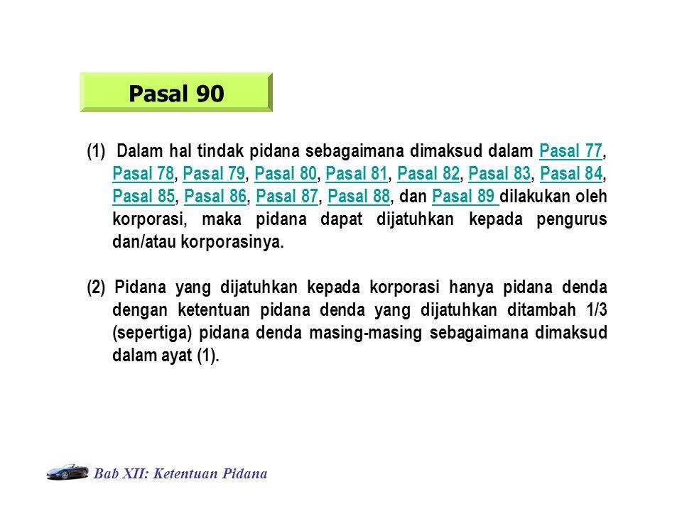 Bab XII: Ketentuan Pidana Pasal 90 (1) Dalam hal tindak pidana sebagaimana dimaksud dalam Pasal 77, Pasal 78, Pasal 79, Pasal 80, Pasal 81, Pasal 82, Pasal 83, Pasal 84, Pasal 85, Pasal 86, Pasal 87, Pasal 88, dan Pasal 89 dilakukan oleh korporasi, maka pidana dapat dijatuhkan kepada pengurus dan/atau korporasinya.Pasal 77 Pasal 78Pasal 79Pasal 80Pasal 81Pasal 82Pasal 83Pasal 84 Pasal 85Pasal 86Pasal 87Pasal 88Pasal 89 (2) Pidana yang dijatuhkan kepada korporasi hanya pidana denda dengan ketentuan pidana denda yang dijatuhkan ditambah 1/3 (sepertiga) pidana denda masing-masing sebagaimana dimaksud dalam ayat (1).