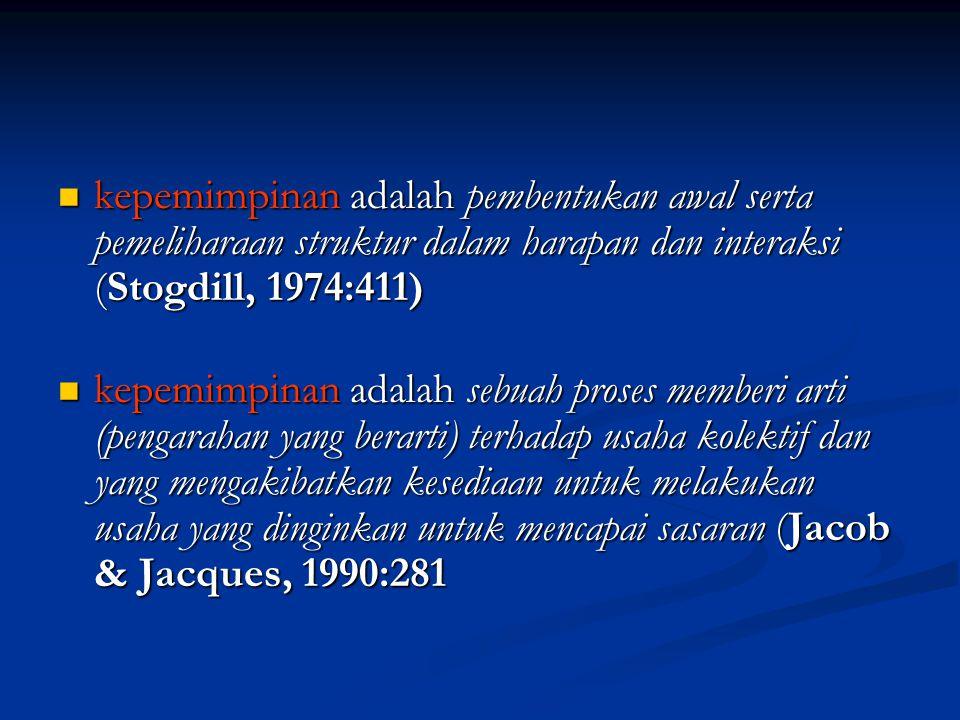 kepemimpinan adalah pembentukan awal serta pemeliharaan struktur dalam harapan dan interaksi (Stogdill, 1974:411) kepemimpinan adalah pembentukan awal serta pemeliharaan struktur dalam harapan dan interaksi (Stogdill, 1974:411) kepemimpinan adalah sebuah proses memberi arti (pengarahan yang berarti) terhadap usaha kolektif dan yang mengakibatkan kesediaan untuk melakukan usaha yang dinginkan untuk mencapai sasaran (Jacob & Jacques, 1990:281 kepemimpinan adalah sebuah proses memberi arti (pengarahan yang berarti) terhadap usaha kolektif dan yang mengakibatkan kesediaan untuk melakukan usaha yang dinginkan untuk mencapai sasaran (Jacob & Jacques, 1990:281