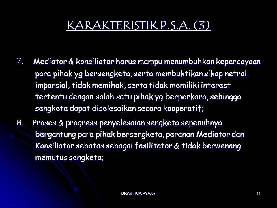 BRW/FHUA/PSA/0711 KARAKTERISTIK P.S.A. (3) 7. Mediator & konsiliator harus mampu menumbuhkan kepercayaan para pihak yg bersengketa, serta membuktikan