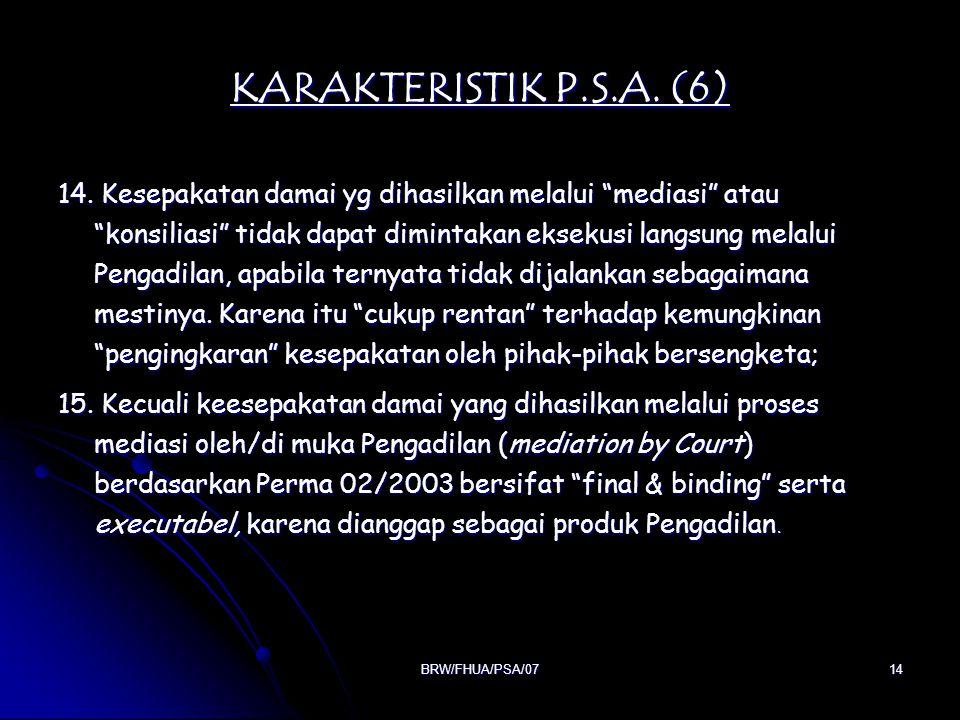 "BRW/FHUA/PSA/0714 KARAKTERISTIK P.S.A. (6) 14. Kesepakatan damai yg dihasilkan melalui ""mediasi"" atau ""konsiliasi"" tidak dapat dimintakan eksekusi lan"