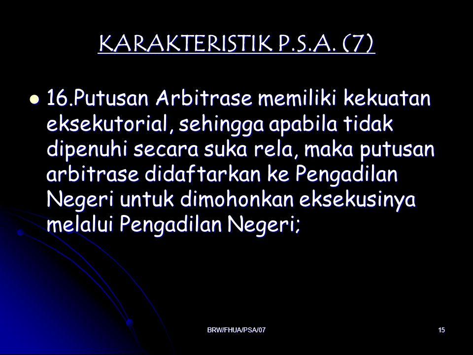 BRW/FHUA/PSA/0715 KARAKTERISTIK P.S.A. (7) 16.Putusan Arbitrase memiliki kekuatan eksekutorial, sehingga apabila tidak dipenuhi secara suka rela, maka