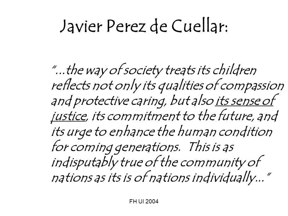 "FH UI 2004 Javier Perez de Cuellar: ""...the way of society treats its children reflects not only its qualities of compassion and protective caring, bu"
