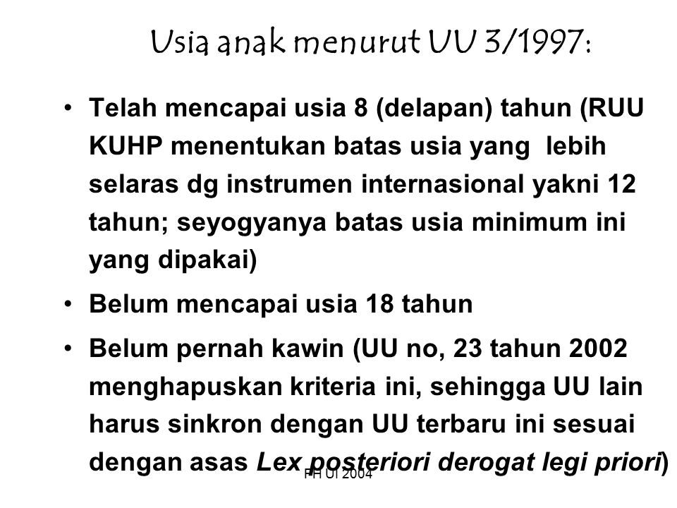 FH UI 2004 Usia anak menurut UU 3/1997: Telah mencapai usia 8 (delapan) tahun (RUU KUHP menentukan batas usia yang lebih selaras dg instrumen internasional yakni 12 tahun; seyogyanya batas usia minimum ini yang dipakai) Belum mencapai usia 18 tahun Belum pernah kawin (UU no, 23 tahun 2002 menghapuskan kriteria ini, sehingga UU lain harus sinkron dengan UU terbaru ini sesuai dengan asas Lex posteriori derogat legi priori)