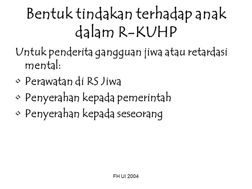 FH UI 2004 Bentuk tindakan terhadap anak dalam R-KUHP Untuk penderita gangguan jiwa atau retardasi mental: Perawatan di RS Jiwa Penyerahan kepada pemerintah Penyerahan kepada seseorang