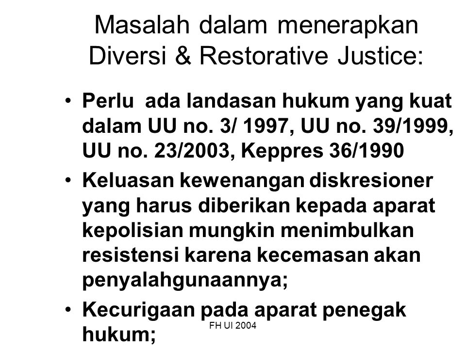FH UI 2004 Masalah dalam menerapkan Diversi & Restorative Justice: Perlu ada landasan hukum yang kuat dalam UU no. 3/ 1997, UU no. 39/1999, UU no. 23/