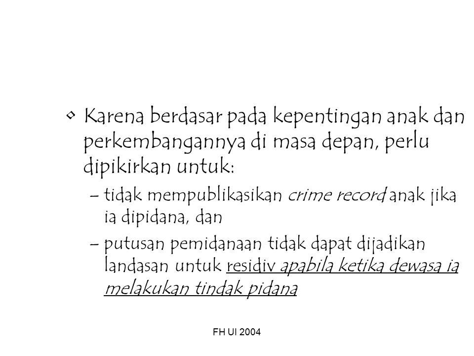 FH UI 2004 Karena berdasar pada kepentingan anak dan perkembangannya di masa depan, perlu dipikirkan untuk: –tidak mempublikasikan crime record anak jika ia dipidana, dan –putusan pemidanaan tidak dapat dijadikan landasan untuk residiv apabila ketika dewasa ia melakukan tindak pidana
