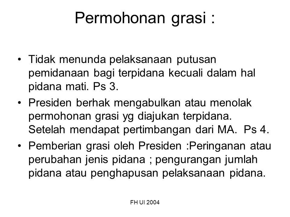 FH UI 2004 Permohonan grasi : Tidak menunda pelaksanaan putusan pemidanaan bagi terpidana kecuali dalam hal pidana mati. Ps 3. Presiden berhak mengabu