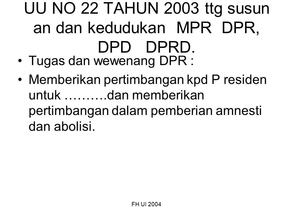 FH UI 2004 UU NO 22 TAHUN 2003 ttg susun an dan kedudukan MPR DPR, DPD DPRD. Tugas dan wewenang DPR : Memberikan pertimbangan kpd P residen untuk ……….
