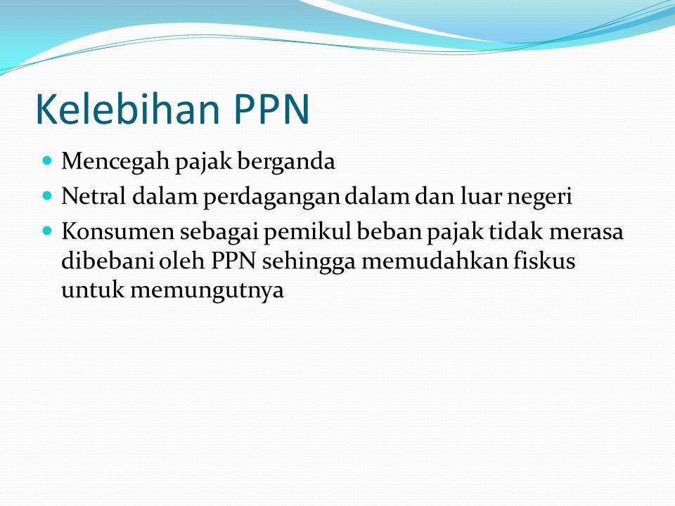 Kelebihan PPN Mencegah pajak berganda Netral dalam perdagangan dalam dan luar negeri Konsumen sebagai pemikul beban pajak tidak merasa dibebani oleh P