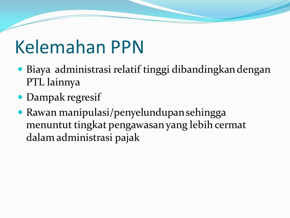 Kelemahan PPN Biaya administrasi relatif tinggi dibandingkan dengan PTL lainnya Dampak regresif Rawan manipulasi/penyelundupan sehingga menuntut tingk