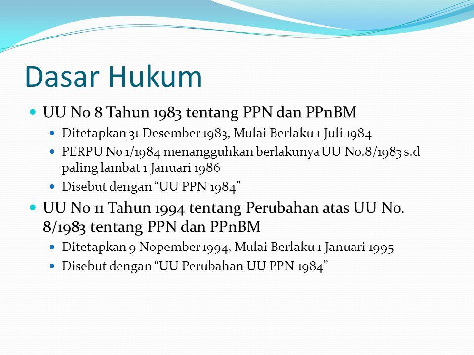 Dasar Hukum UU No 8 Tahun 1983 tentang PPN dan PPnBM Ditetapkan 31 Desember 1983, Mulai Berlaku 1 Juli 1984 PERPU No 1/1984 menangguhkan berlakunya UU