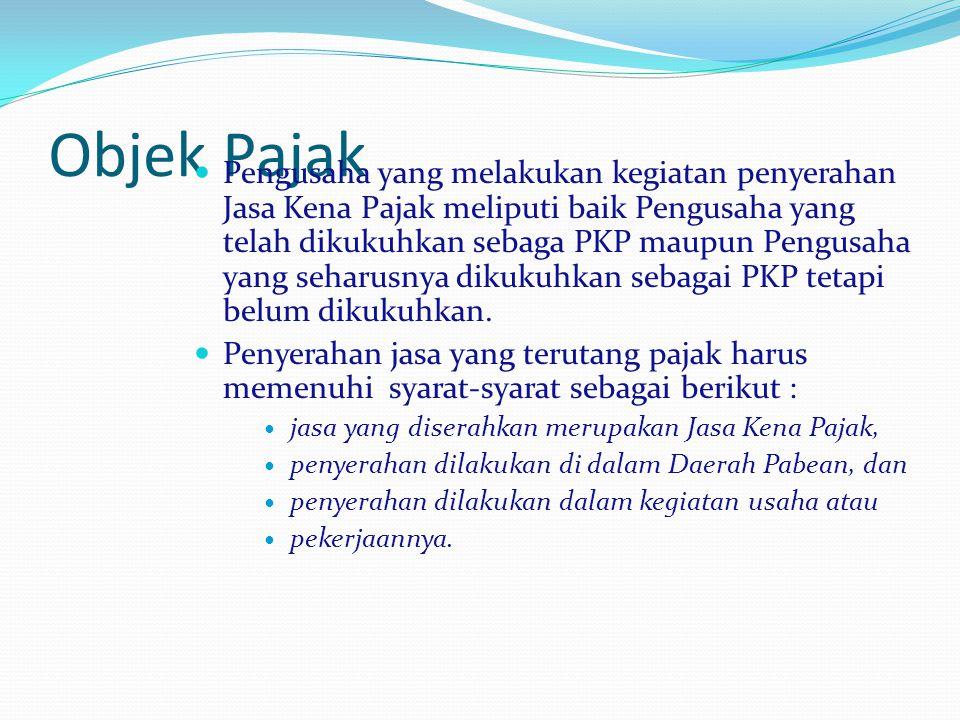 Objek Pajak Pengusaha yang melakukan kegiatan penyerahan Jasa Kena Pajak meliputi baik Pengusaha yang telah dikukuhkan sebaga PKP maupun Pengusaha yan