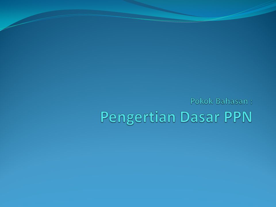 Latar Belakang PPN Mekanisme Pemungutan PPN Karakteristik PPN Dasar Hukum PPN