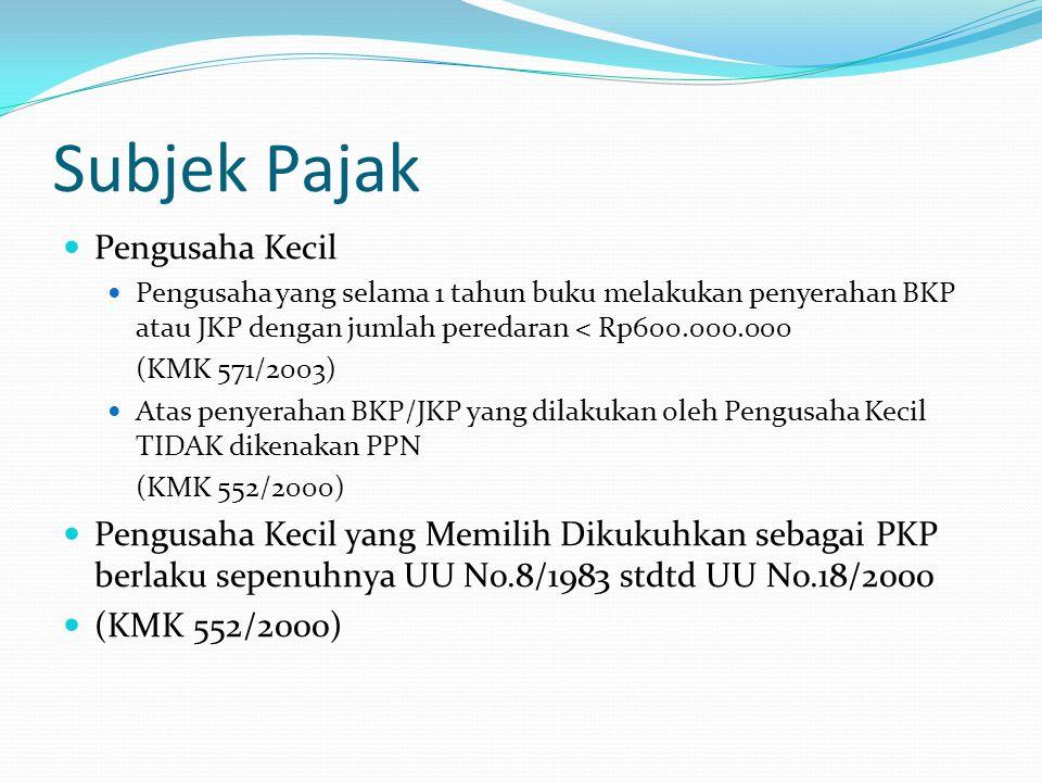 Subjek Pajak Pengusaha Kecil Pengusaha yang selama 1 tahun buku melakukan penyerahan BKP atau JKP dengan jumlah peredaran < Rp600.000.000 (KMK 571/200