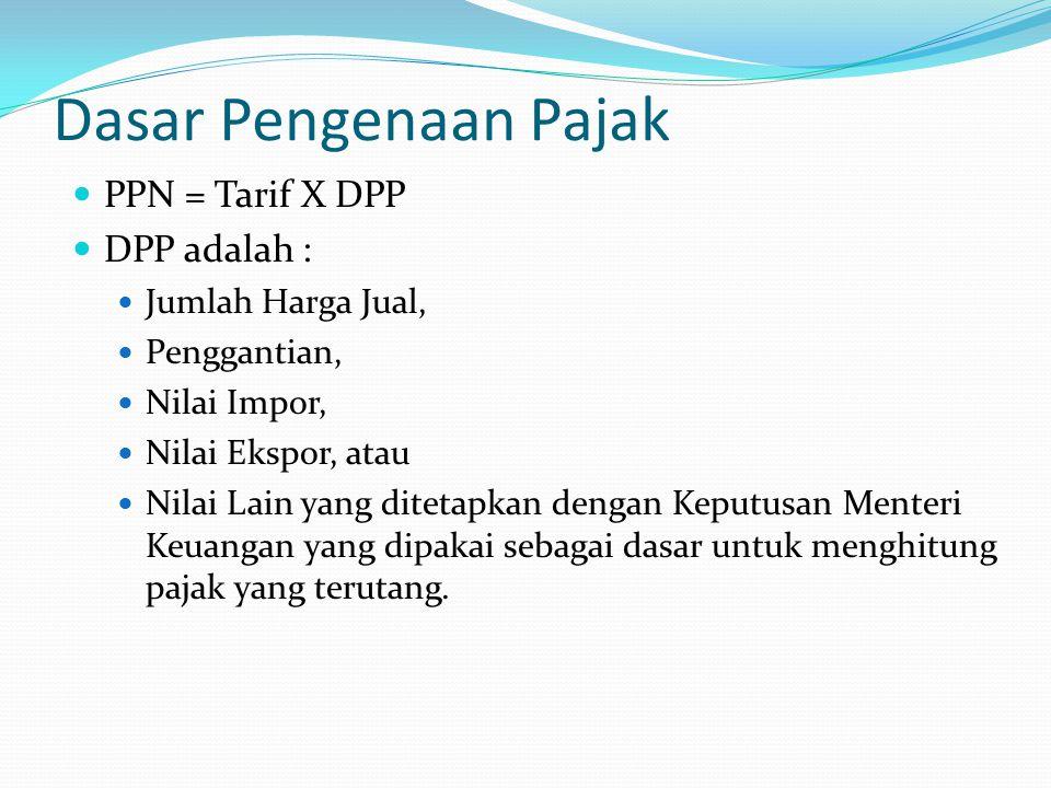 Dasar Pengenaan Pajak PPN = Tarif X DPP DPP adalah : Jumlah Harga Jual, Penggantian, Nilai Impor, Nilai Ekspor, atau Nilai Lain yang ditetapkan dengan