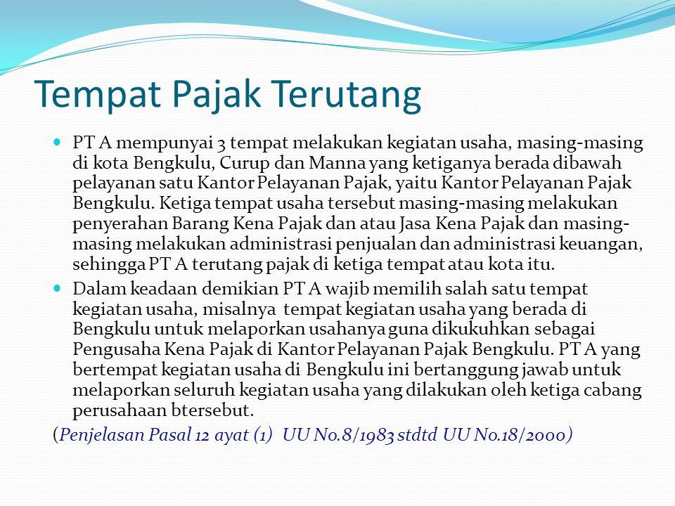 Tempat Pajak Terutang PT A mempunyai 3 tempat melakukan kegiatan usaha, masing-masing di kota Bengkulu, Curup dan Manna yang ketiganya berada dibawah