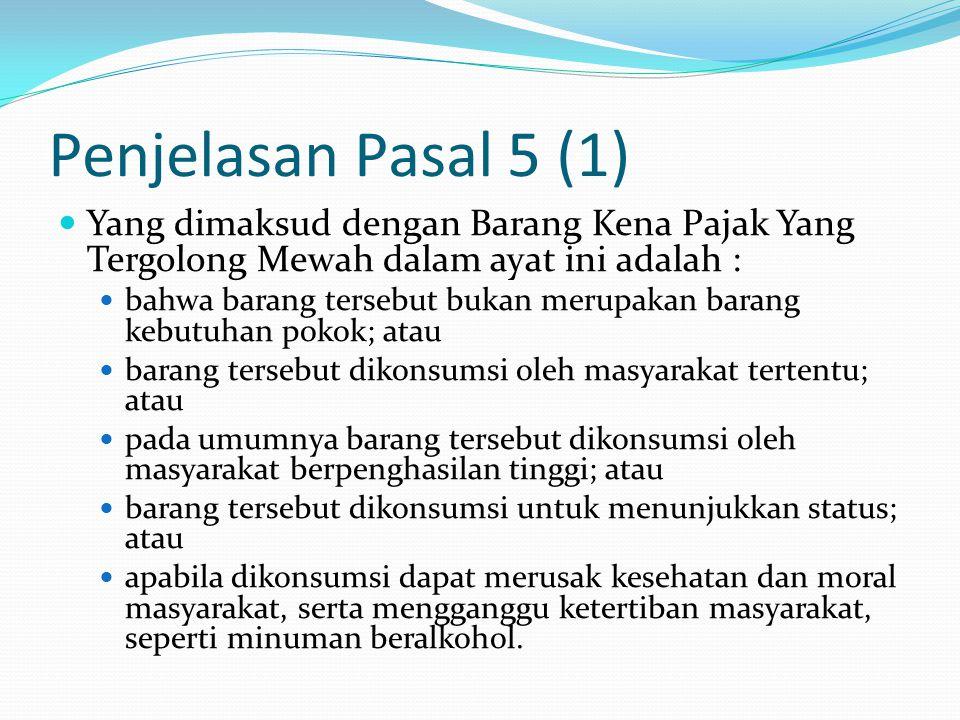 Penjelasan Pasal 5 (1) Yang dimaksud dengan Barang Kena Pajak Yang Tergolong Mewah dalam ayat ini adalah : bahwa barang tersebut bukan merupakan baran