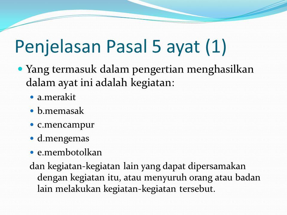 Penjelasan Pasal 5 ayat (1) Yang termasuk dalam pengertian menghasilkan dalam ayat ini adalah kegiatan: a.merakit b.memasak c.mencampur d.mengemas e.m