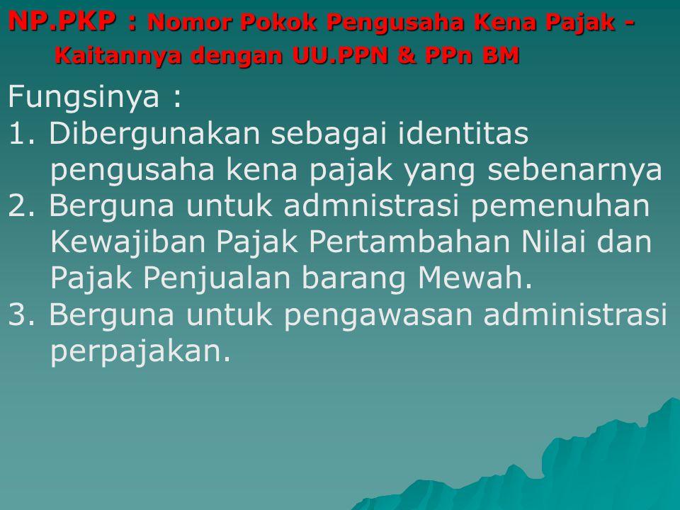 NP.PKP : Nomor Pokok Pengusaha Kena Pajak - Kaitannya dengan UU.PPN & PPn BM Kaitannya dengan UU.PPN & PPn BM Fungsinya : 1.