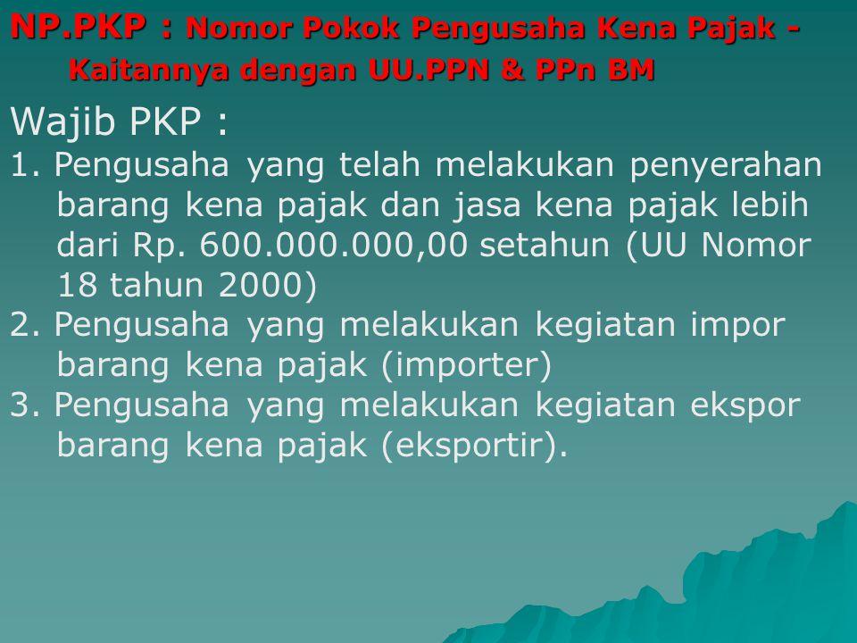 NP.PKP : Nomor Pokok Pengusaha Kena Pajak - Kaitannya dengan UU.PPN & PPn BM Kaitannya dengan UU.PPN & PPn BM Wajib PKP : 1.