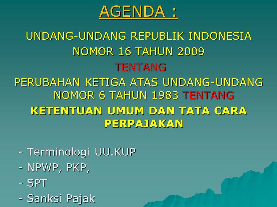 AGENDA : UNDANG-UNDANG REPUBLIK INDONESIA NOMOR 16 TAHUN 2009 TENTANG TENTANG PERUBAHAN KETIGA ATAS UNDANG-UNDANG NOMOR 6 TAHUN 1983 TENTANG KETENTUAN UMUM DAN TATA CARA PERPAJAKAN - Terminologi UU.KUP - NPWP, PKP, - NPWP, PKP, - SPT - SPT - Sanksi Pajak - Sanksi Pajak