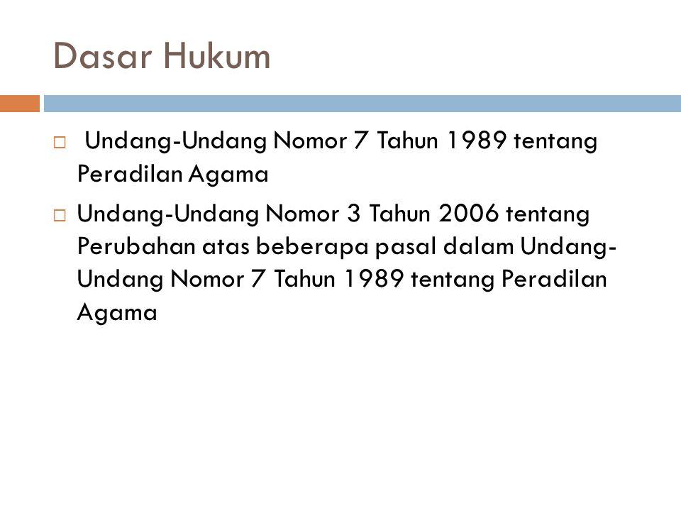 Dasar Hukum  Undang-Undang Nomor 7 Tahun 1989 tentang Peradilan Agama  Undang-Undang Nomor 3 Tahun 2006 tentang Perubahan atas beberapa pasal dalam Undang- Undang Nomor 7 Tahun 1989 tentang Peradilan Agama