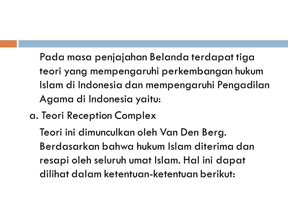 Pada masa penjajahan Belanda terdapat tiga teori yang mempengaruhi perkembangan hukum Islam di Indonesia dan mempengaruhi Pengadilan Agama di Indonesia yaitu: a.