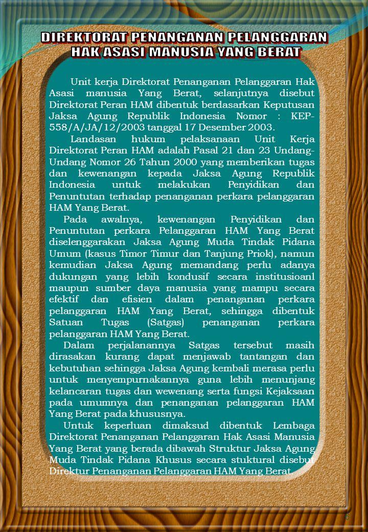 6 Unit kerja Direktorat Penanganan Pelanggaran Hak Asasi manusia Yang Berat, selanjutnya disebut Direktorat Peran HAM dibentuk berdasarkan Keputusan Jaksa Agung Republik Indonesia Nomor : KEP- 558/A/JA/12/2003 tanggal 17 Desember 2003.