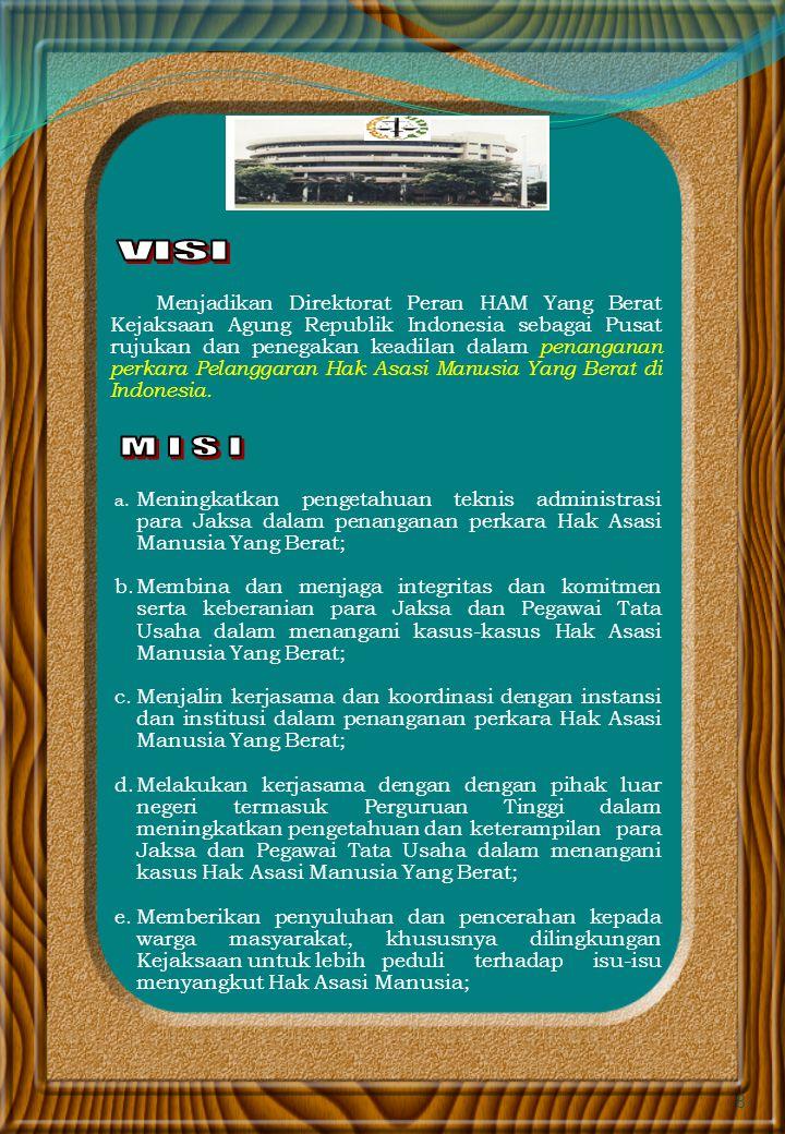 8 Menjadikan Direktorat Peran HAM Yang Berat Kejaksaan Agung Republik Indonesia sebagai Pusat rujukan dan penegakan keadilan dalam penanganan perkara Pelanggaran Hak Asasi Manusia Yang Berat di Indonesia.