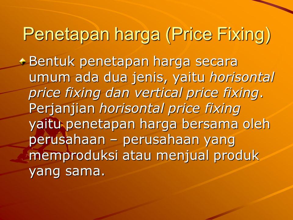 Penetapan harga (Price Fixing) Bentuk penetapan harga secara umum ada dua jenis, yaitu horisontal price fixing dan vertical price fixing. Perjanjian h