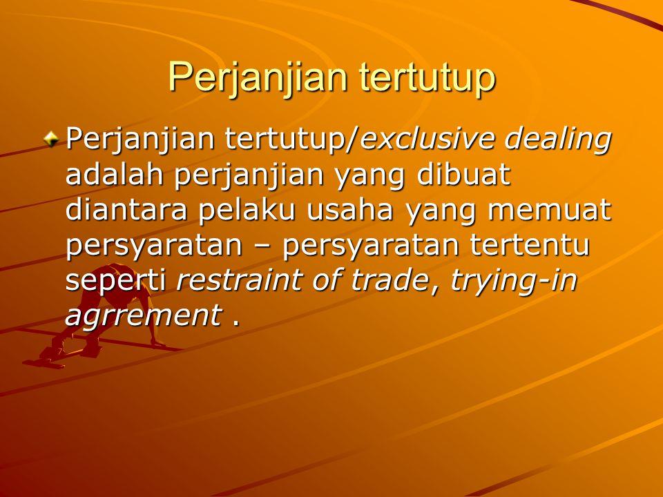 Perjanjian tertutup Perjanjian tertutup/exclusive dealing adalah perjanjian yang dibuat diantara pelaku usaha yang memuat persyaratan – persyaratan te