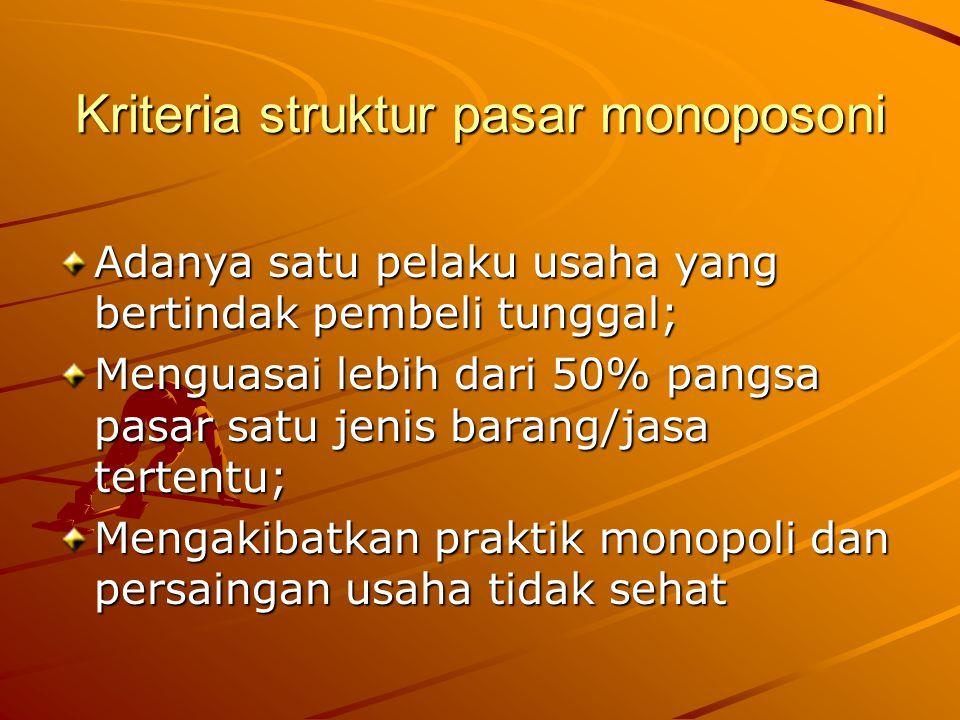 Kriteria struktur pasar monoposoni Adanya satu pelaku usaha yang bertindak pembeli tunggal; Menguasai lebih dari 50% pangsa pasar satu jenis barang/ja