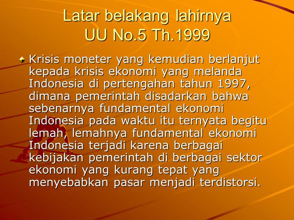 Latar belakang lahirnya UU No.5 Th.1999 Krisis moneter yang kemudian berlanjut kepada krisis ekonomi yang melanda Indonesia di pertengahan tahun 1997,