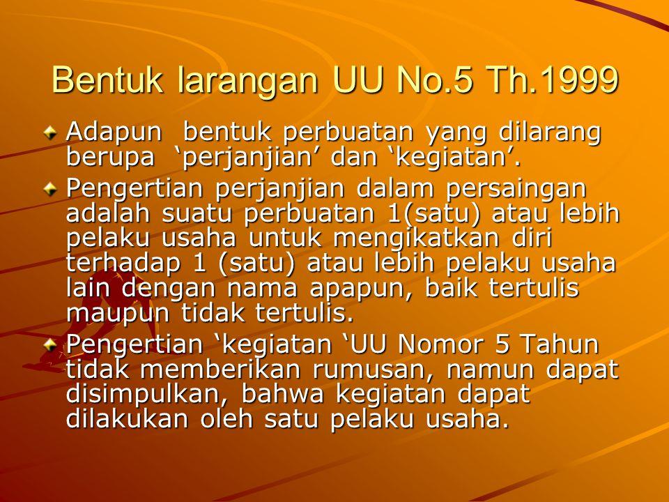 Bentuk larangan UU No.5 Th.1999 Adapun bentuk perbuatan yang dilarang berupa 'perjanjian' dan 'kegiatan'. Pengertian perjanjian dalam persaingan adala