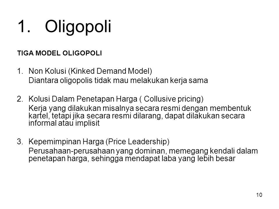 10 1.Oligopoli TIGA MODEL OLIGOPOLI 1.Non Kolusi (Kinked Demand Model) Diantara oligopolis tidak mau melakukan kerja sama 2.Kolusi Dalam Penetapan Har