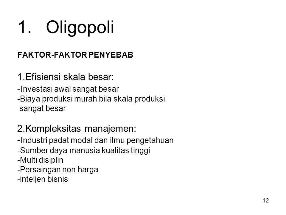 12 1.Oligopoli FAKTOR-FAKTOR PENYEBAB 1.Efisiensi skala besar: - Investasi awal sangat besar -Biaya produksi murah bila skala produksi sangat besar 2.